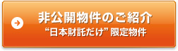 """非公開物件のご紹介""""日本財託だけ""""限定物件"""
